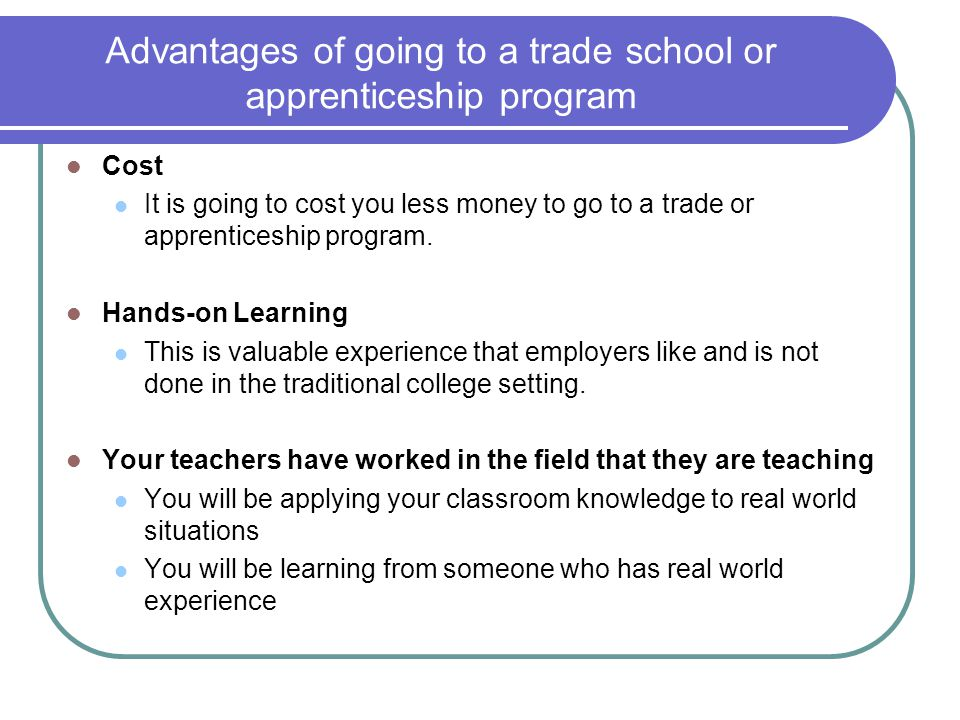 Advantages of going to a trade school or apprenticeship program Cost It is going to cost you less money to go to a trade or apprenticeship program.