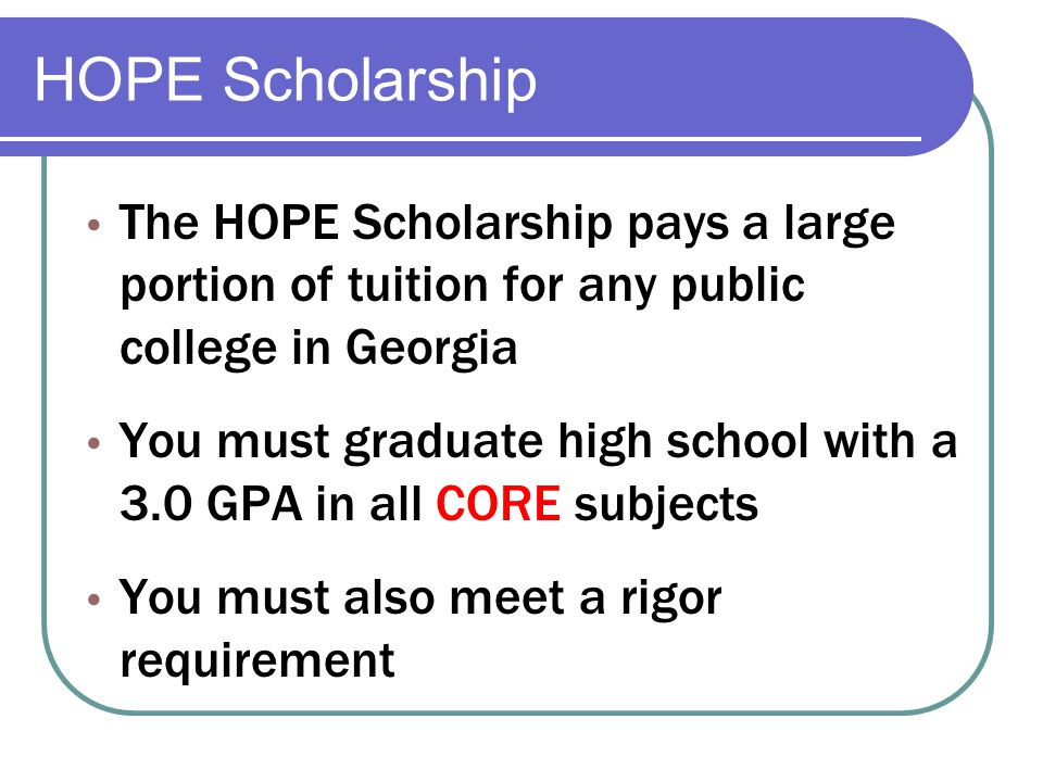 HOPE Scholarship The HOPE Scholarship pays a large portion of tuition for any public college in Georgia You must graduate high school with a 3.0 GPA in all CORE subjects You must also meet a rigor requirement