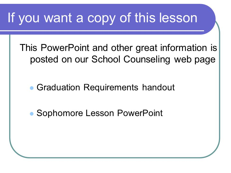 If you want a copy of this lesson This PowerPoint and other great information is posted on our School Counseling web page Graduation Requirements handout Sophomore Lesson PowerPoint