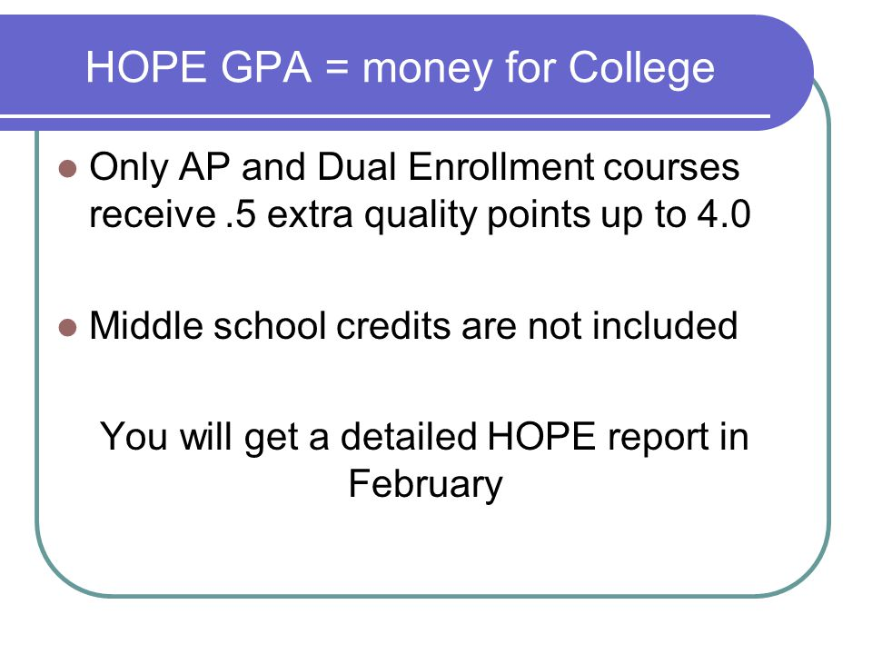 HOPE GPA = money for College Only AP and Dual Enrollment courses receive.5 extra quality points up to 4.0 Middle school credits are not included You will get a detailed HOPE report in February