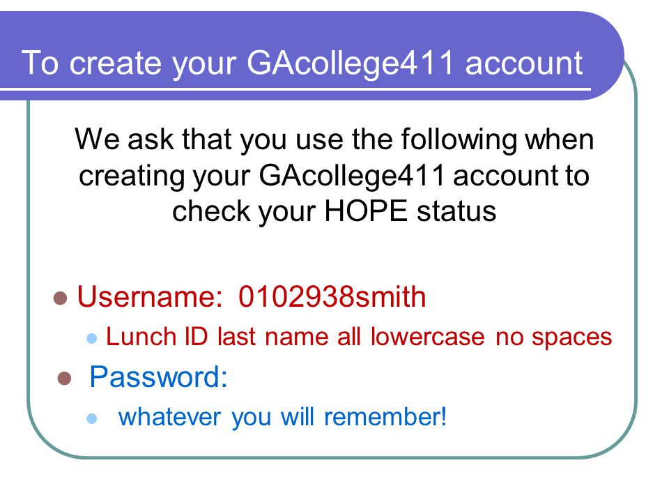 To create your GAcollege411 account We ask that you use the following when creating your GAcollege411 account to check your HOPE status Username: 0102938smith Lunch ID last name all lowercase no spaces Password: whatever you will remember!