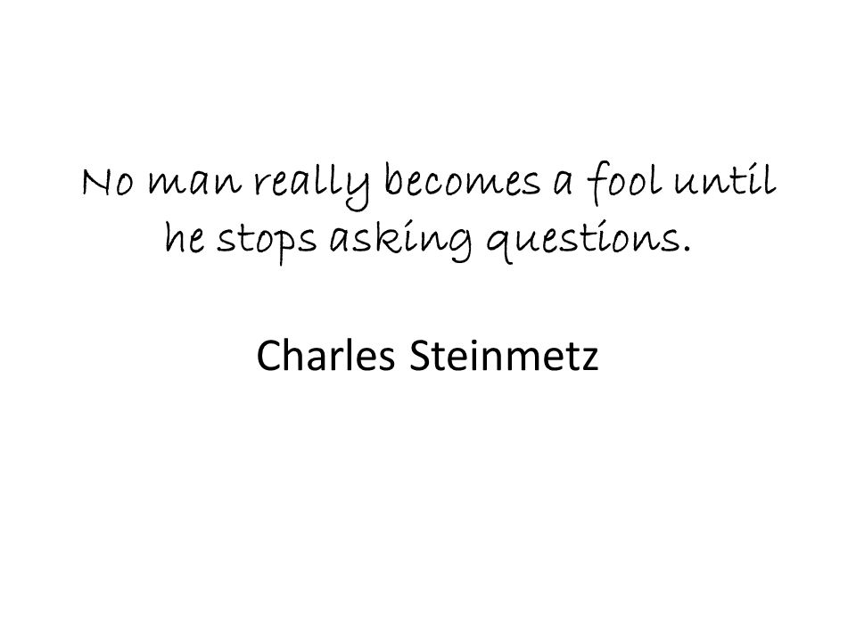 No man really becomes a fool until he stops asking questions. Charles Steinmetz