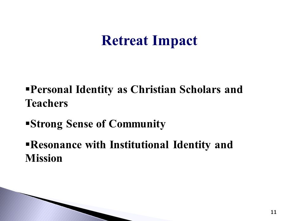 11 Retreat Impact  Personal Identity as Christian Scholars and Teachers  Strong Sense of Community  Resonance with Institutional Identity and Missi