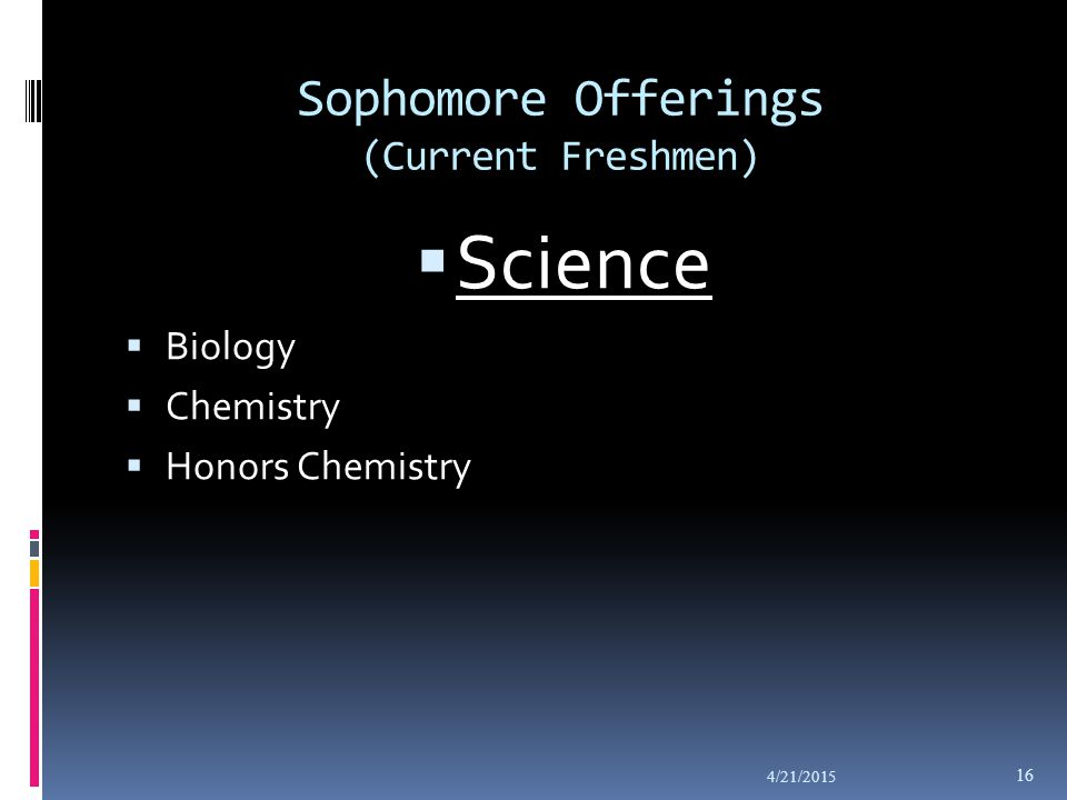 Sophomore Offerings (Current Freshmen)  Science  Biology  Chemistry  Honors Chemistry 4/21/2015 16