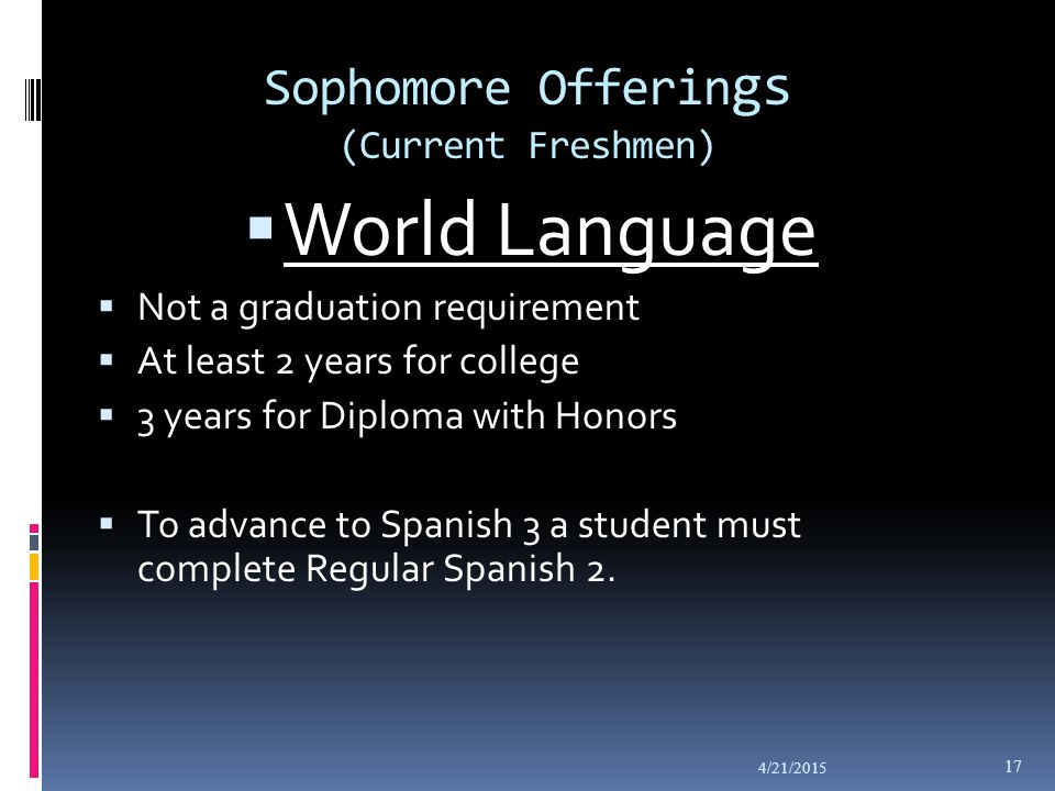 Sophomore Offerin gs (Current Freshmen)  World Language  Not a graduation requirement  At least 2 years for college  3 years for Diploma with Honors  To advance to Spanish 3 a student must complete Regular Spanish 2.