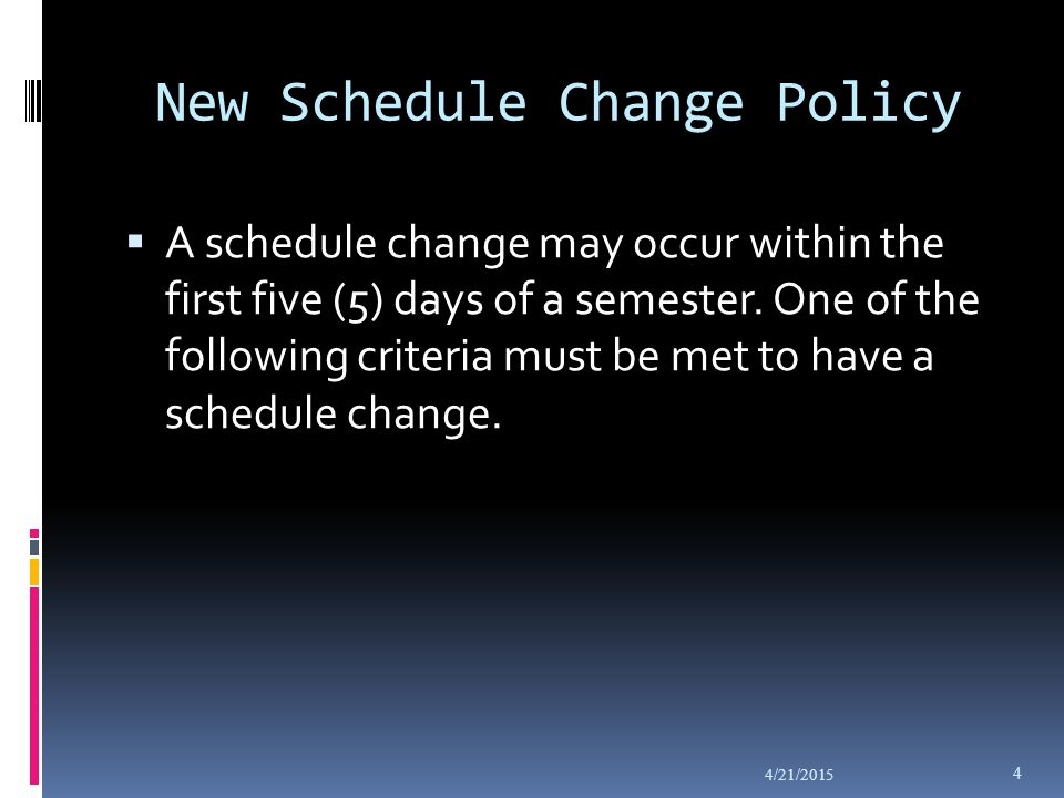 New Schedule Change Policy  A schedule change may occur within the first five (5) days of a semester.