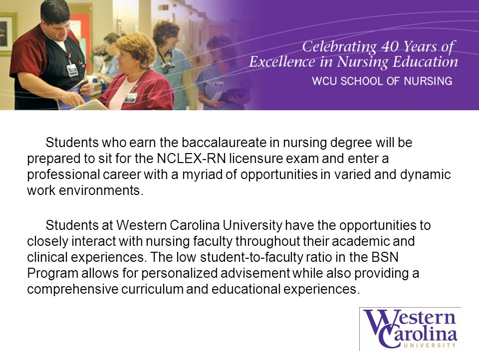 Students who earn the baccalaureate in nursing degree will be prepared to sit for the NCLEX-RN licensure exam and enter a professional career with a myriad of opportunities in varied and dynamic work environments.