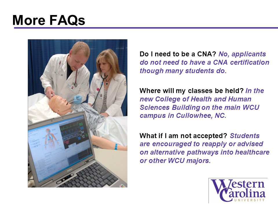 More FAQs Do I need to be a CNA? No, applicants do not need to have a CNA certification though many students do. Where will my classes be held? In the