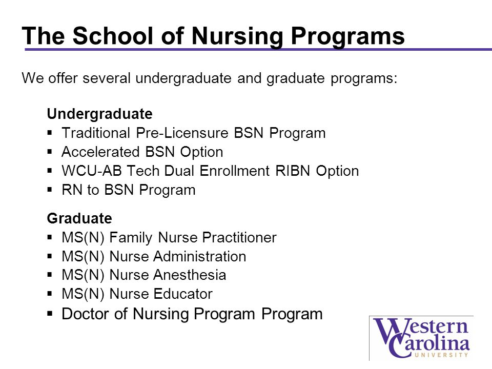 The School of Nursing Programs We offer several undergraduate and graduate programs: Undergraduate  Traditional Pre-Licensure BSN Program  Accelerated BSN Option  WCU-AB Tech Dual Enrollment RIBN Option  RN to BSN Program Graduate  MS(N) Family Nurse Practitioner  MS(N) Nurse Administration  MS(N) Nurse Anesthesia  MS(N) Nurse Educator  Doctor of Nursing Program Program
