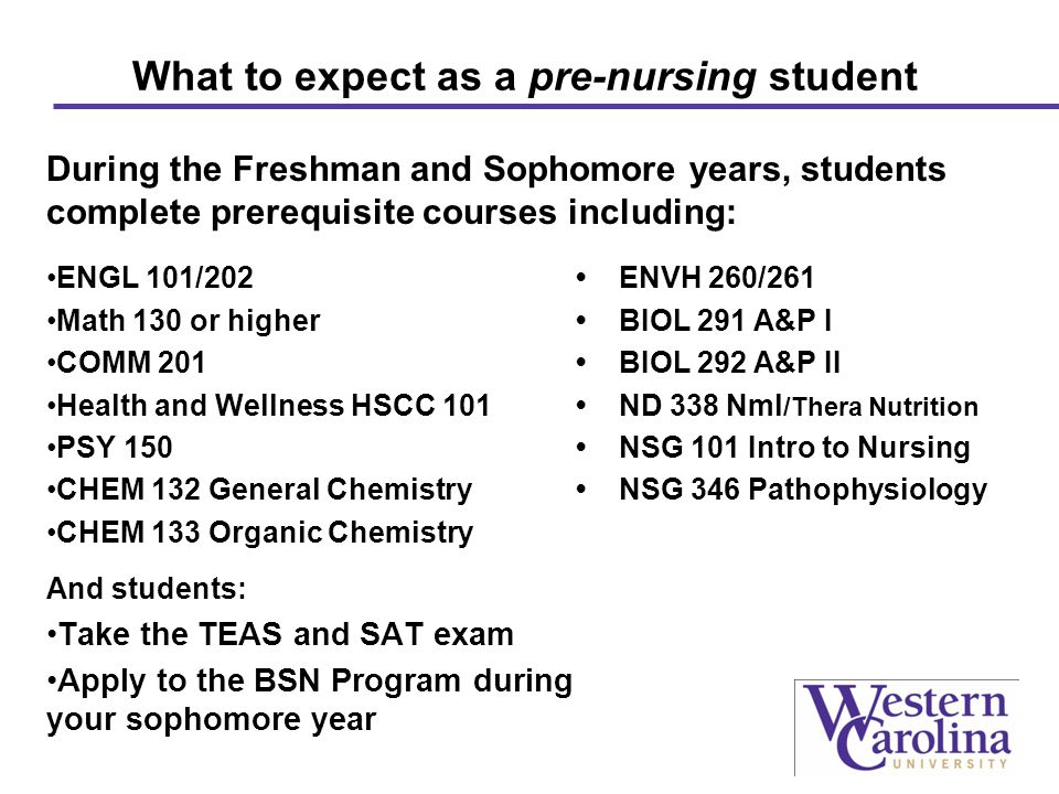 What to expect as a pre-nursing student During the Freshman and Sophomore years, students complete prerequisite courses including: ENGL 101/202 ENVH 260/261 Math 130 or higher BIOL 291 A&P I COMM 201 BIOL 292 A&P II Health and Wellness HSCC 101 ND 338 Nml /Thera Nutrition PSY 150 NSG 101 Intro to Nursing CHEM 132 General Chemistry NSG 346 Pathophysiology CHEM 133 Organic Chemistry And students: Take the TEAS and SAT exam Apply to the BSN Program during your sophomore year