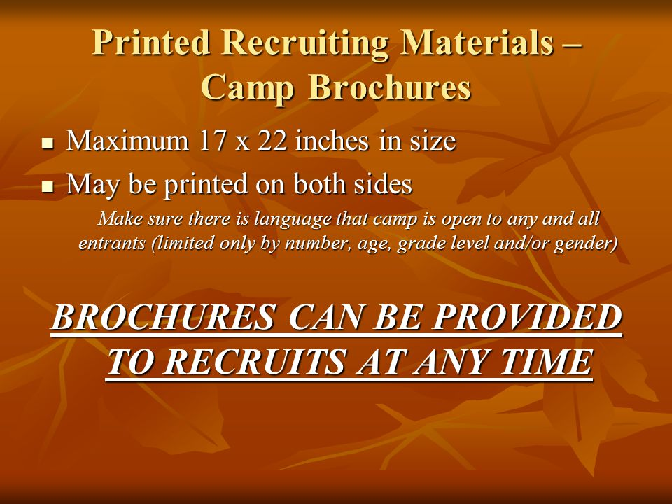 Printed Recruiting Materials – Camp Brochures Maximum 17 x 22 inches in size Maximum 17 x 22 inches in size May be printed on both sides May be printed on both sides Make sure there is language that camp is open to any and all entrants (limited only by number, age, grade level and/or gender) BROCHURES CAN BE PROVIDED TO RECRUITS AT ANY TIME
