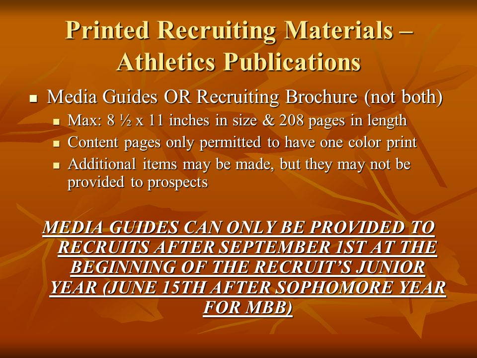 Printed Recruiting Materials – Athletics Publications Media Guides OR Recruiting Brochure (not both) Media Guides OR Recruiting Brochure (not both) Max: 8 ½ x 11 inches in size & 208 pages in length Max: 8 ½ x 11 inches in size & 208 pages in length Content pages only permitted to have one color print Content pages only permitted to have one color print Additional items may be made, but they may not be provided to prospects Additional items may be made, but they may not be provided to prospects MEDIA GUIDES CAN ONLY BE PROVIDED TO RECRUITS AFTER SEPTEMBER 1ST AT THE BEGINNING OF THE RECRUIT'S JUNIOR YEAR (JUNE 15TH AFTER SOPHOMORE YEAR FOR MBB)