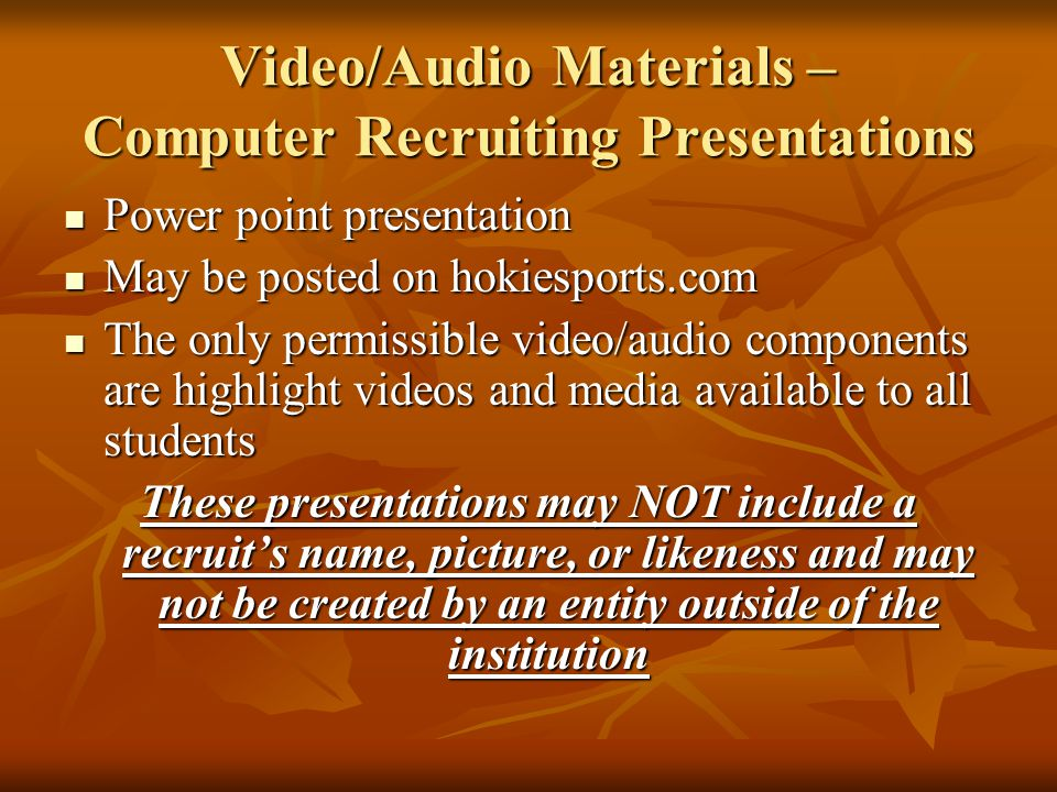 Video/Audio Materials – Computer Recruiting Presentations Power point presentation Power point presentation May be posted on hokiesports.com May be posted on hokiesports.com The only permissible video/audio components are highlight videos and media available to all students The only permissible video/audio components are highlight videos and media available to all students These presentations may NOT include a recruit's name, picture, or likeness and may not be created by an entity outside of the institution