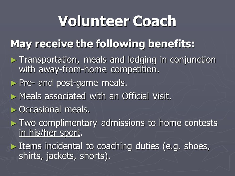 Volunteer Coach May receive the following benefits: ► Transportation, meals and lodging in conjunction with away-from-home competition.