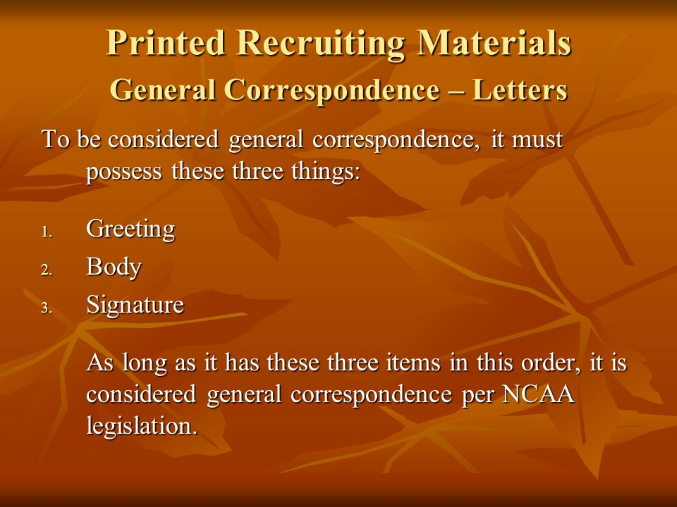 General Correspondence - Attachments May only include materials on plain white paper with black ink NOT created for recruiting purposes May only include materials on plain white paper with black ink NOT created for recruiting purposes If it is not a letter (including greeting, body, and signature) and it does not fit into any other category then it MUST be an attachment If it is not a letter (including greeting, body, and signature) and it does not fit into any other category then it MUST be an attachment