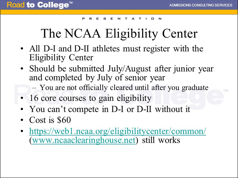 The NCAA Eligibility Center All D-I and D-II athletes must register with the Eligibility Center Should be submitted July/August after junior year and completed by July of senior year –You are not officially cleared until after you graduate 16 core courses to gain eligibility You can't compete in D-I or D-II without it Cost is $60 https://web1.ncaa.org/eligibilitycenter/common/ (www.ncaaclearinghouse.net) still workshttps://web1.ncaa.org/eligibilitycenter/common/www.ncaaclearinghouse.net