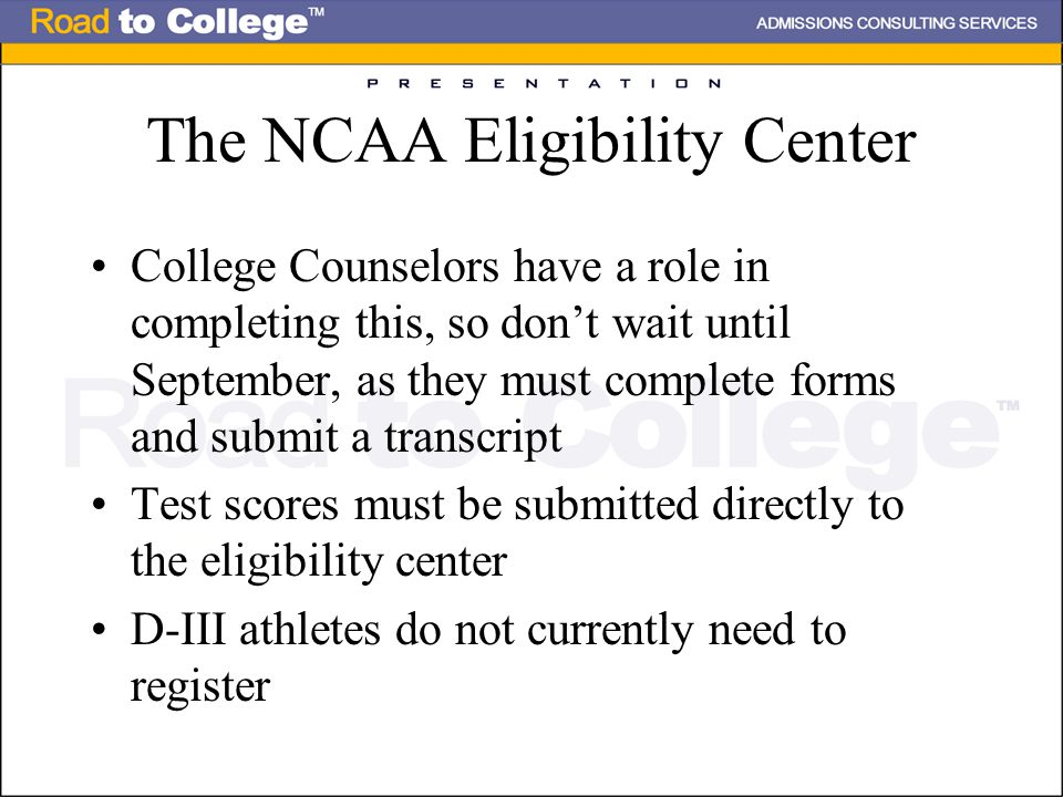 The NCAA Eligibility Center College Counselors have a role in completing this, so don't wait until September, as they must complete forms and submit a transcript Test scores must be submitted directly to the eligibility center D-III athletes do not currently need to register