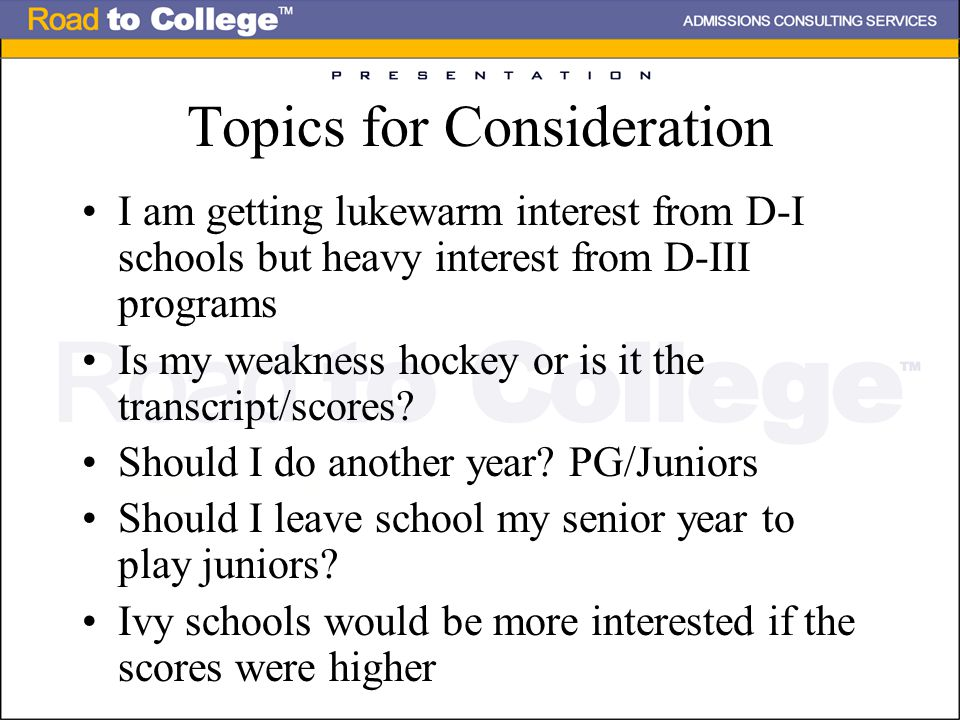 Topics for Consideration I am getting lukewarm interest from D-I schools but heavy interest from D-III programs Is my weakness hockey or is it the transcript/scores.