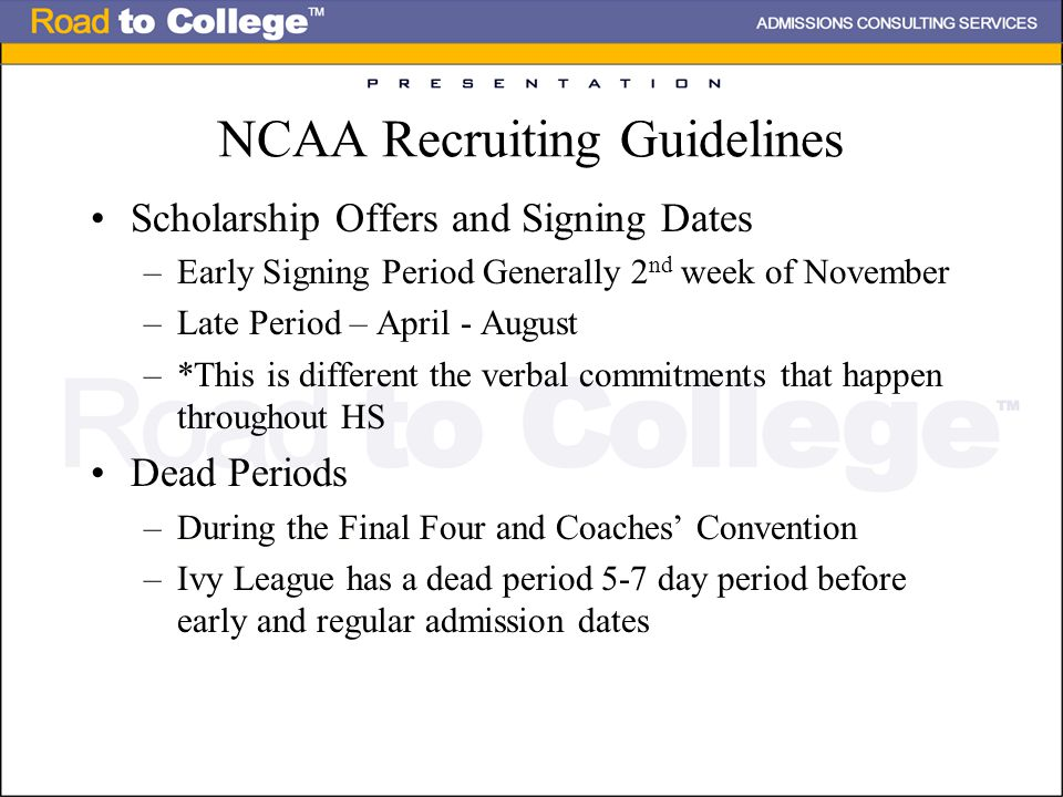 NCAA Recruiting Guidelines Scholarship Offers and Signing Dates –Early Signing Period Generally 2 nd week of November –Late Period – April - August –*This is different the verbal commitments that happen throughout HS Dead Periods –During the Final Four and Coaches' Convention –Ivy League has a dead period 5-7 day period before early and regular admission dates