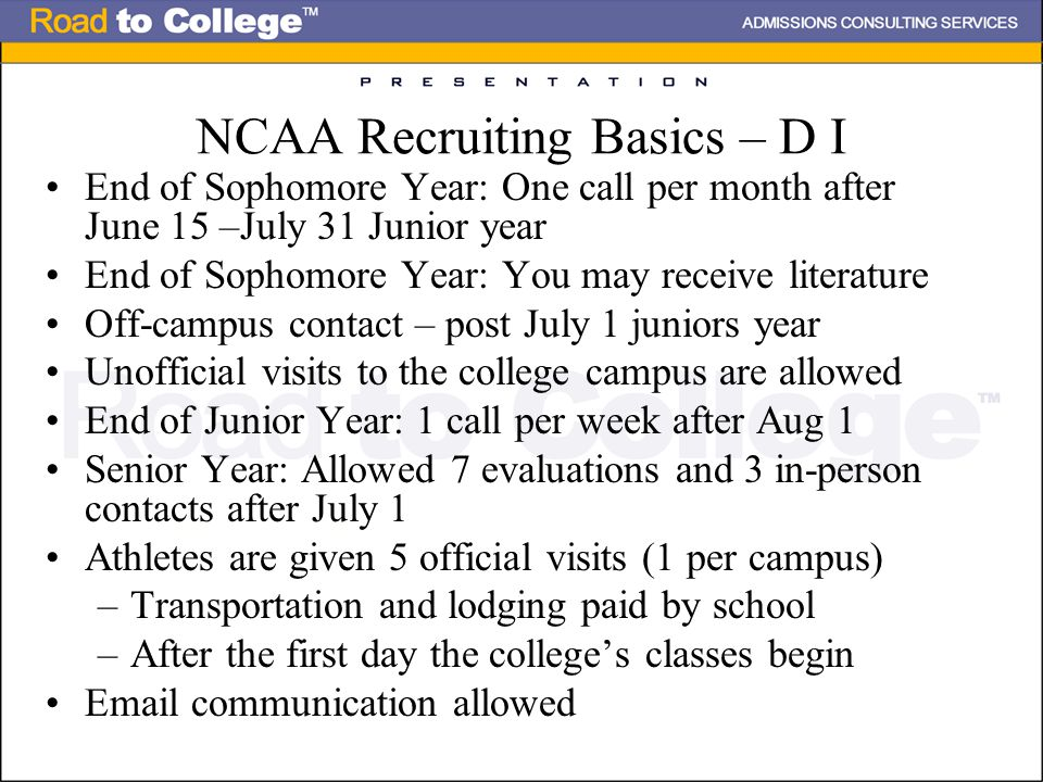 NCAA Recruiting Basics – D I End of Sophomore Year: One call per month after June 15 –July 31 Junior year End of Sophomore Year: You may receive literature Off-campus contact – post July 1 juniors year Unofficial visits to the college campus are allowed End of Junior Year: 1 call per week after Aug 1 Senior Year: Allowed 7 evaluations and 3 in-person contacts after July 1 Athletes are given 5 official visits (1 per campus) –Transportation and lodging paid by school –After the first day the college's classes begin Email communication allowed