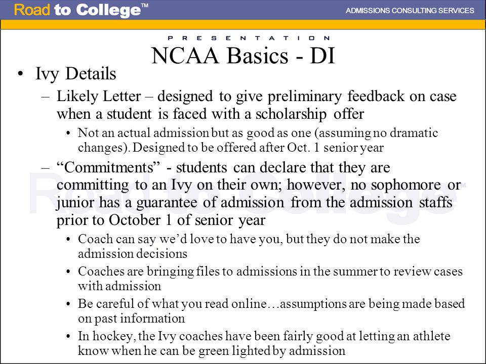 NCAA Basics - DI Ivy Details –Likely Letter – designed to give preliminary feedback on case when a student is faced with a scholarship offer Not an actual admission but as good as one (assuming no dramatic changes).