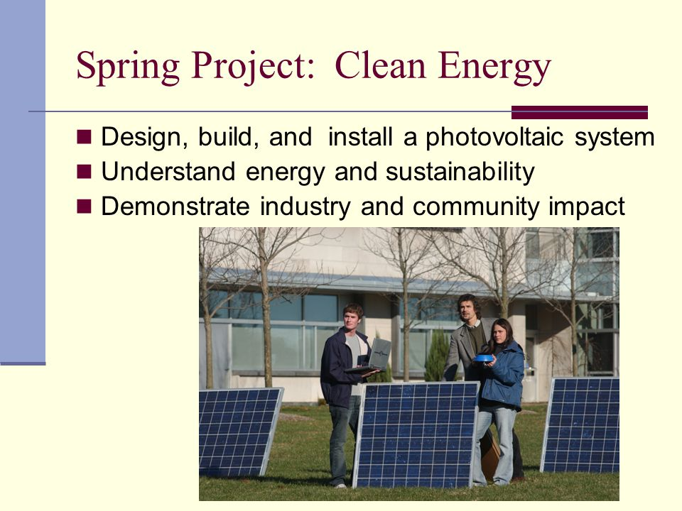 Spring Project: Clean Energy Design, build, and install a photovoltaic system Understand energy and sustainability Demonstrate industry and community impact