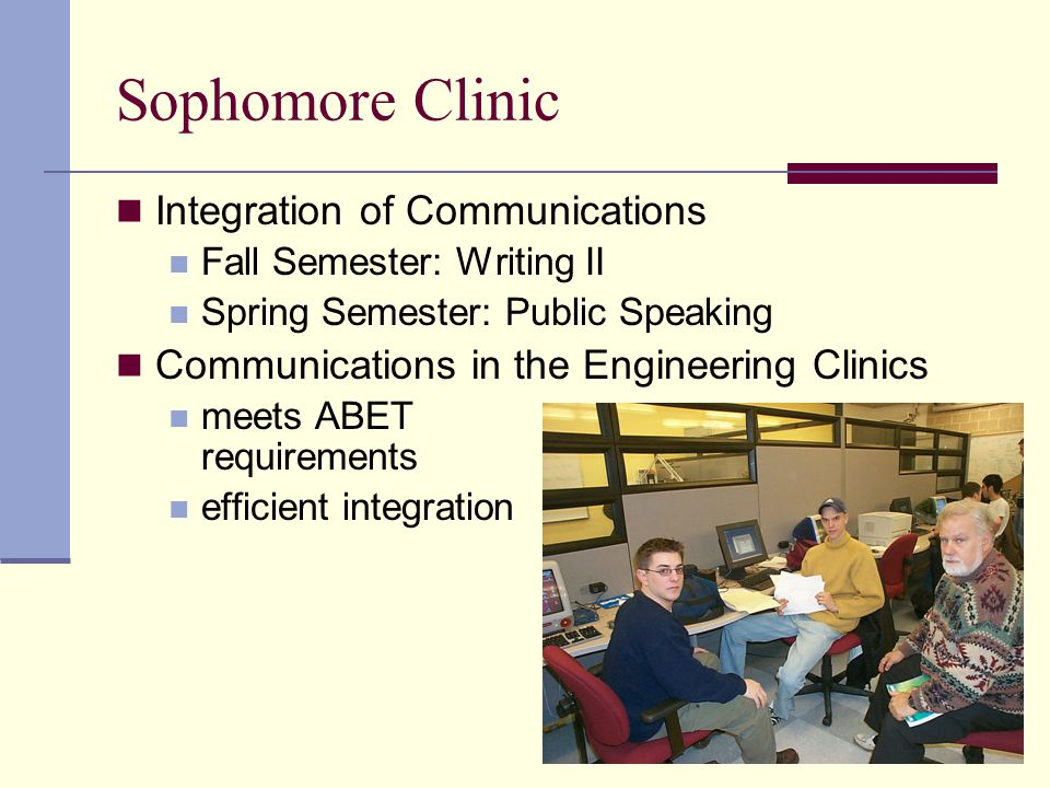 Sophomore Clinic Integration of Communications Fall Semester: Writing II Spring Semester: Public Speaking Communications in the Engineering Clinics meets ABET requirements efficient integration