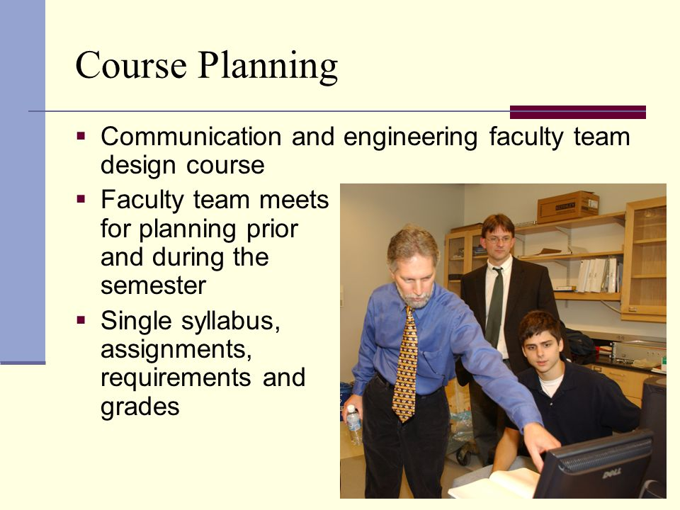Course Planning  Communication and engineering faculty team design course  Faculty team meets for planning prior and during the semester  Single syllabus, assignments, requirements and grades