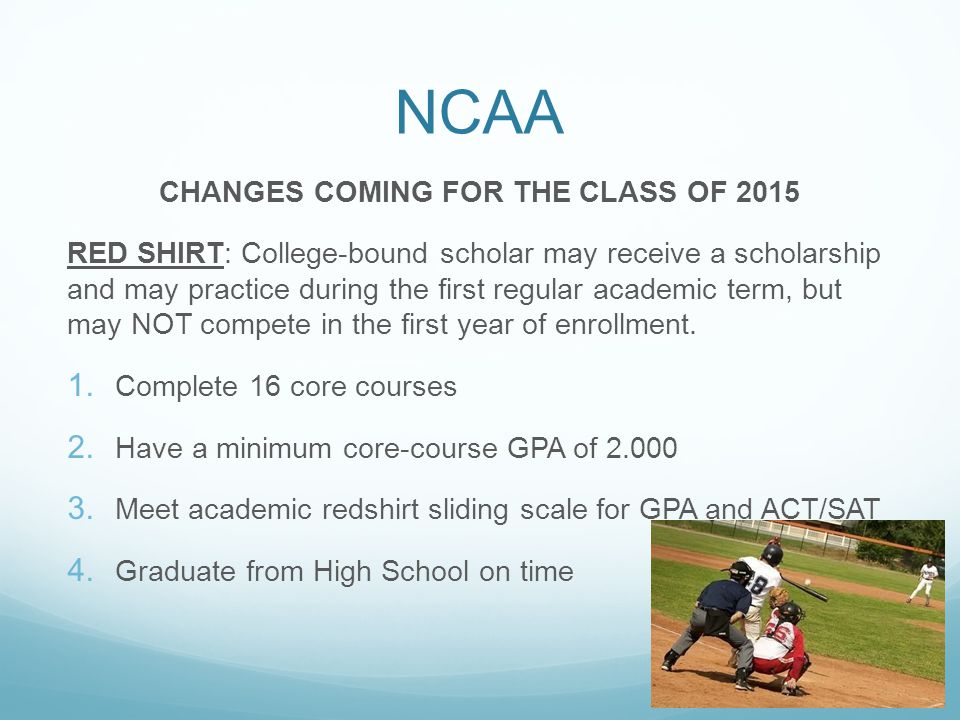 NCAA CHANGES COMING FOR THE CLASS OF 2015 RED SHIRT: College-bound scholar may receive a scholarship and may practice during the first regular academic term, but may NOT compete in the first year of enrollment.