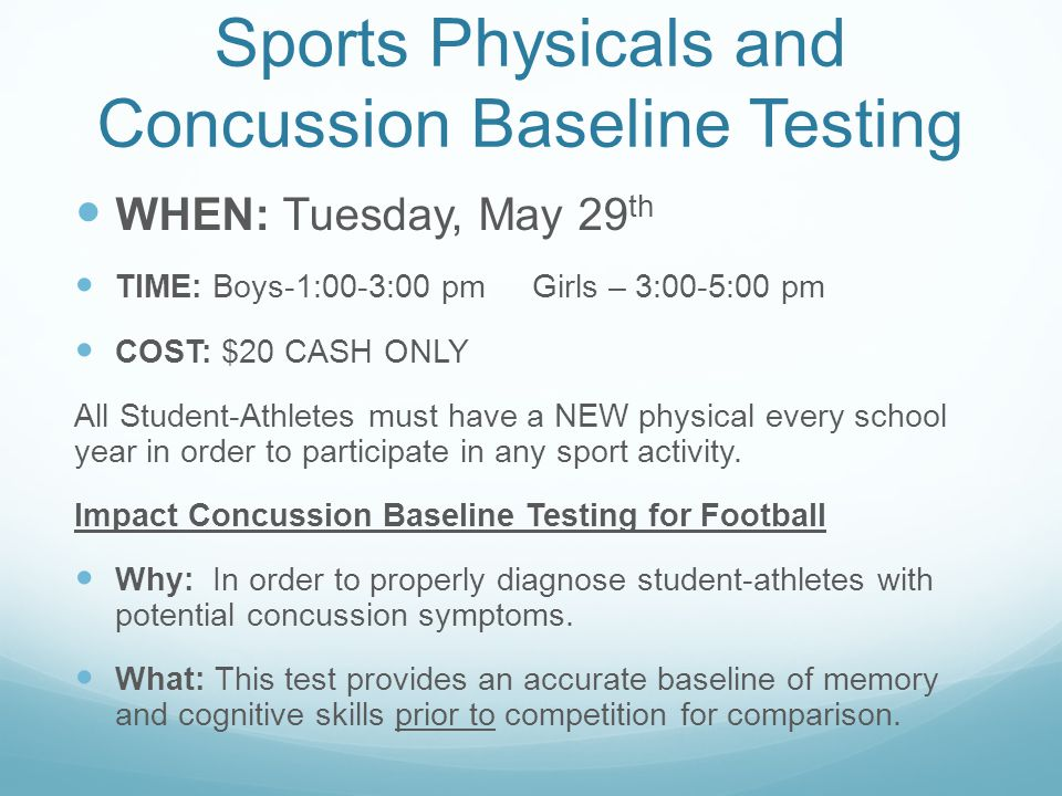 Sports Physicals and Concussion Baseline Testing WHEN: Tuesday, May 29 th TIME: Boys-1:00-3:00 pm Girls – 3:00-5:00 pm COST: $20 CASH ONLY All Student-Athletes must have a NEW physical every school year in order to participate in any sport activity.