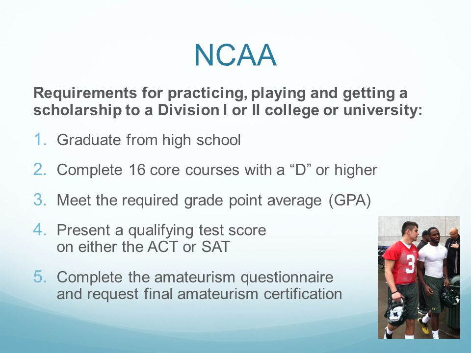 NCAA Requirements for practicing, playing and getting a scholarship to a Division I or II college or university: 1.