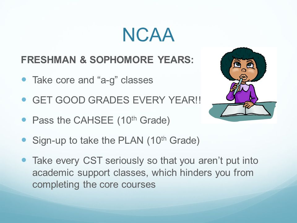 NCAA FRESHMAN & SOPHOMORE YEARS: Take core and a-g classes GET GOOD GRADES EVERY YEAR!!.