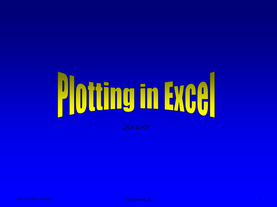 San Jose State University Engineering 102 Plotting in Excel - Charts Select Insert → Chart Or click on Chart icon in the toolbar Select chart type, Standard or Custom