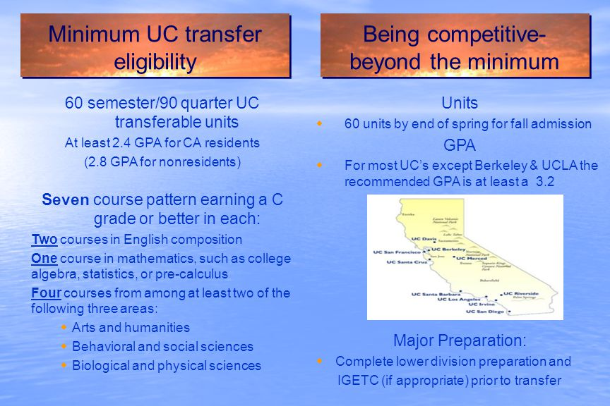 60 semester/90 quarter UC transferable units At least 2.4 GPA for CA residents (2.8 GPA for nonresidents) Seven course pattern earning a C grade or better in each: Two courses in English composition One course in mathematics, such as college algebra, statistics, or pre-calculus Four courses from among at least two of the following three areas:  Arts and humanities  Behavioral and social sciences  Biological and physical sciences Minimum UC transfer eligibility Being competitive- beyond the minimum Units  60 units by end of spring for fall admission GPA  For most UC's except Berkeley & UCLA the recommended GPA is at least a 3.2 Major Preparation:  Complete lower division preparation and IGETC (if appropriate) prior to transfer