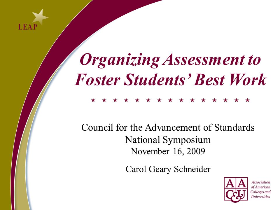Organizing Assessment to Foster Students' Best Work Council for the Advancement of Standards National Symposium November 16, 2009 Carol Geary Schneider