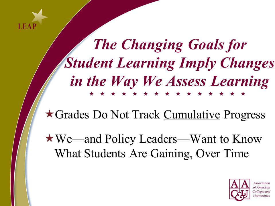 The Changing Goals for Student Learning Imply Changes in the Way We Assess Learning  Grades Do Not Track Cumulative Progress  We—and Policy Leaders—Want to Know What Students Are Gaining, Over Time