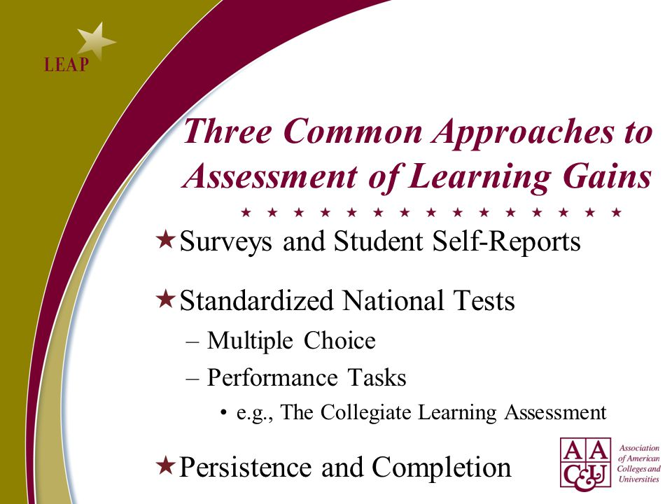 Three Common Approaches to Assessment of Learning Gains  Surveys and Student Self-Reports  Standardized National Tests –Multiple Choice –Performance Tasks e.g., The Collegiate Learning Assessment  Persistence and Completion