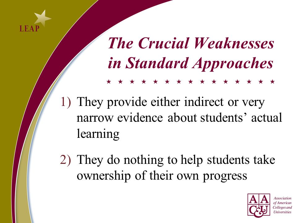 The Crucial Weaknesses in Standard Approaches 1)They provide either indirect or very narrow evidence about students' actual learning 2)They do nothing to help students take ownership of their own progress