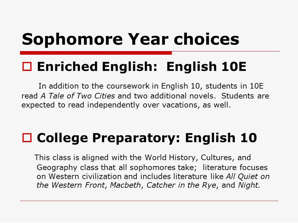 Sophomore Year choices  Enriched English: English 10E In addition to the coursework in English 10, students in 10E read A Tale of Two Cities and two additional novels.