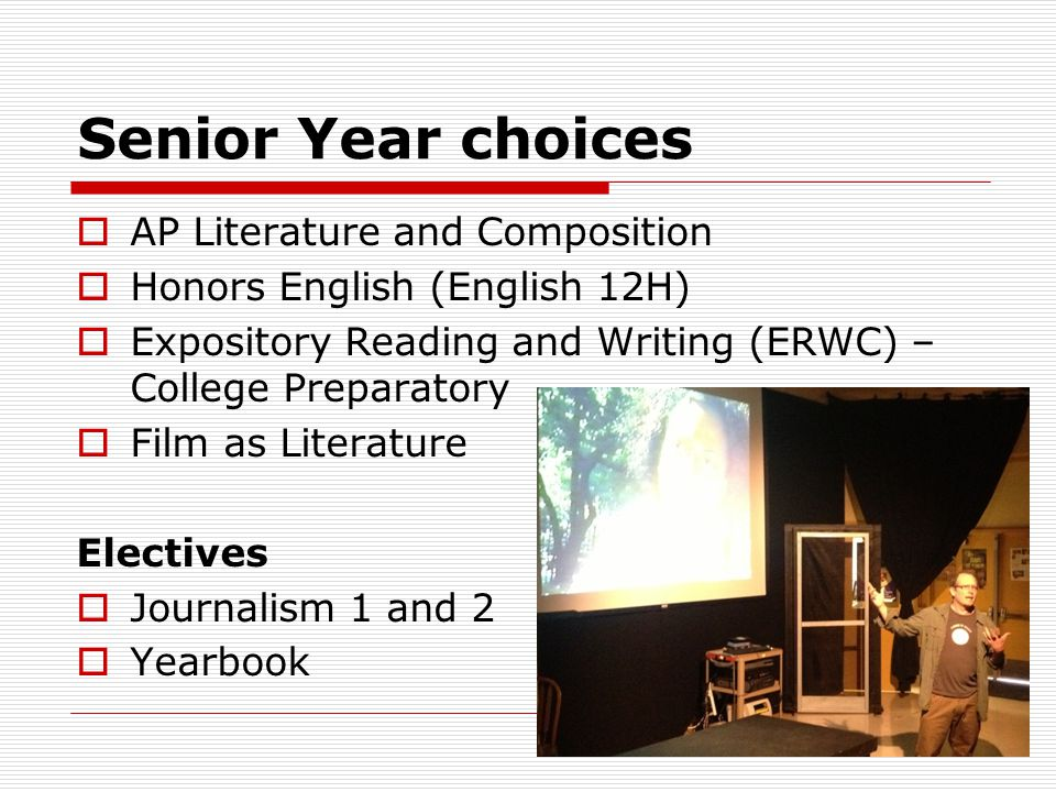Senior Year choices  AP Literature and Composition  Honors English (English 12H)  Expository Reading and Writing (ERWC) – College Preparatory  Film as Literature Electives  Journalism 1 and 2  Yearbook
