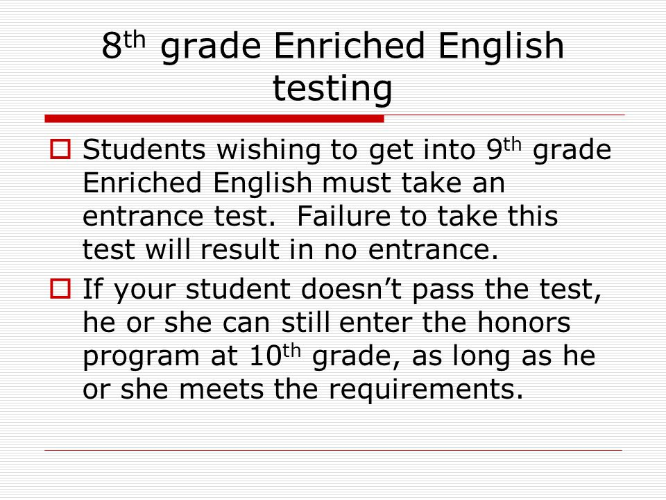 8 th grade Enriched English testing  Students wishing to get into 9 th grade Enriched English must take an entrance test.