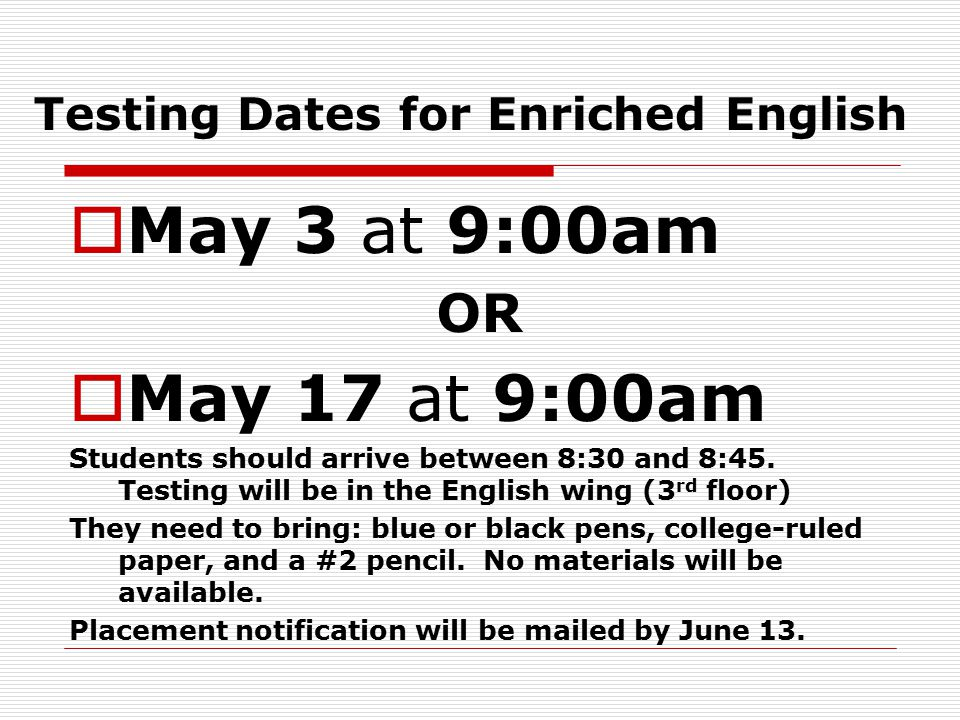 Testing Dates for Enriched English  May 3 at 9:00am OR  May 17 at 9:00am Students should arrive between 8:30 and 8:45.