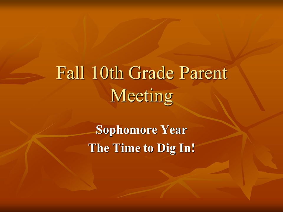 Fall 10th Grade Parent Meeting Sophomore Year The Time to Dig In!