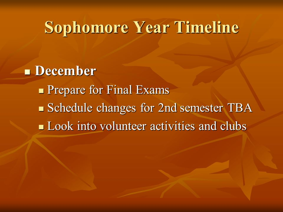 Sophomore Year Timeline December December Prepare for Final Exams Prepare for Final Exams Schedule changes for 2nd semester TBA Schedule changes for 2nd semester TBA Look into volunteer activities and clubs Look into volunteer activities and clubs