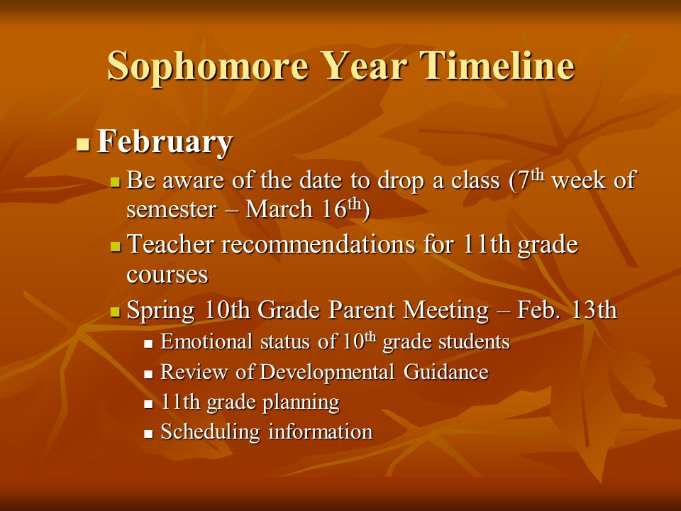 Sophomore Year Timeline February February Be aware of the date to drop a class (7 th week of semester – March 16 th ) Be aware of the date to drop a class (7 th week of semester – March 16 th ) Teacher recommendations for 11th grade courses Teacher recommendations for 11th grade courses Spring 10th Grade Parent Meeting – Feb.