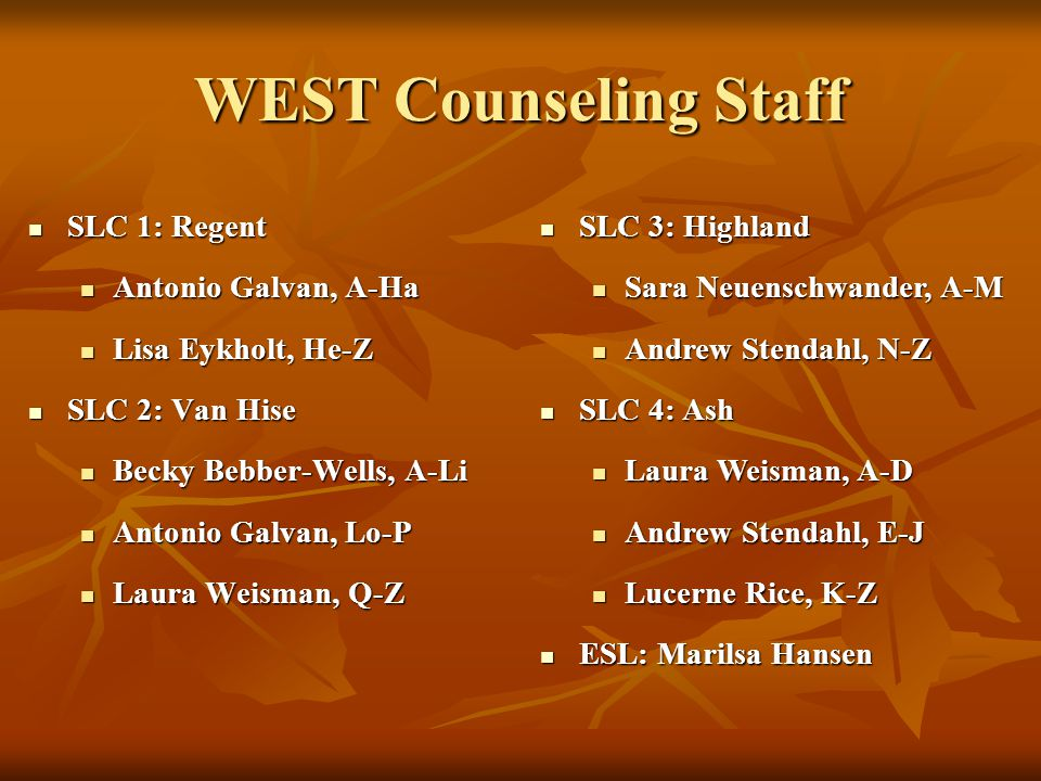 WEST Counseling Staff SLC 1: Regent SLC 1: Regent Antonio Galvan, A-Ha Antonio Galvan, A-Ha Lisa Eykholt, He-Z Lisa Eykholt, He-Z SLC 2: Van Hise SLC 2: Van Hise Becky Bebber-Wells, A-Li Becky Bebber-Wells, A-Li Antonio Galvan, Lo-P Antonio Galvan, Lo-P Laura Weisman, Q-Z Laura Weisman, Q-Z SLC 3: Highland SLC 3: Highland Sara Neuenschwander, A-M Sara Neuenschwander, A-M Andrew Stendahl, N-Z Andrew Stendahl, N-Z SLC 4: Ash SLC 4: Ash Laura Weisman, A-D Laura Weisman, A-D Andrew Stendahl, E-J Andrew Stendahl, E-J Lucerne Rice, K-Z Lucerne Rice, K-Z ESL: Marilsa Hansen ESL: Marilsa Hansen