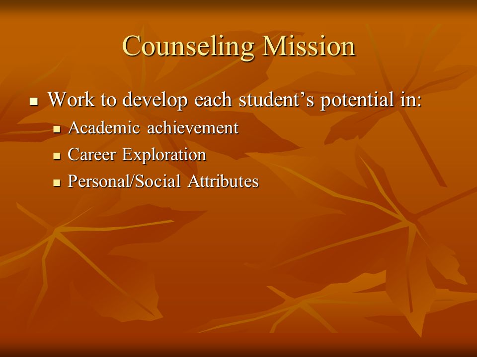 Counseling Mission Work to develop each student's potential in: Work to develop each student's potential in: Academic achievement Academic achievement Career Exploration Career Exploration Personal/Social Attributes Personal/Social Attributes