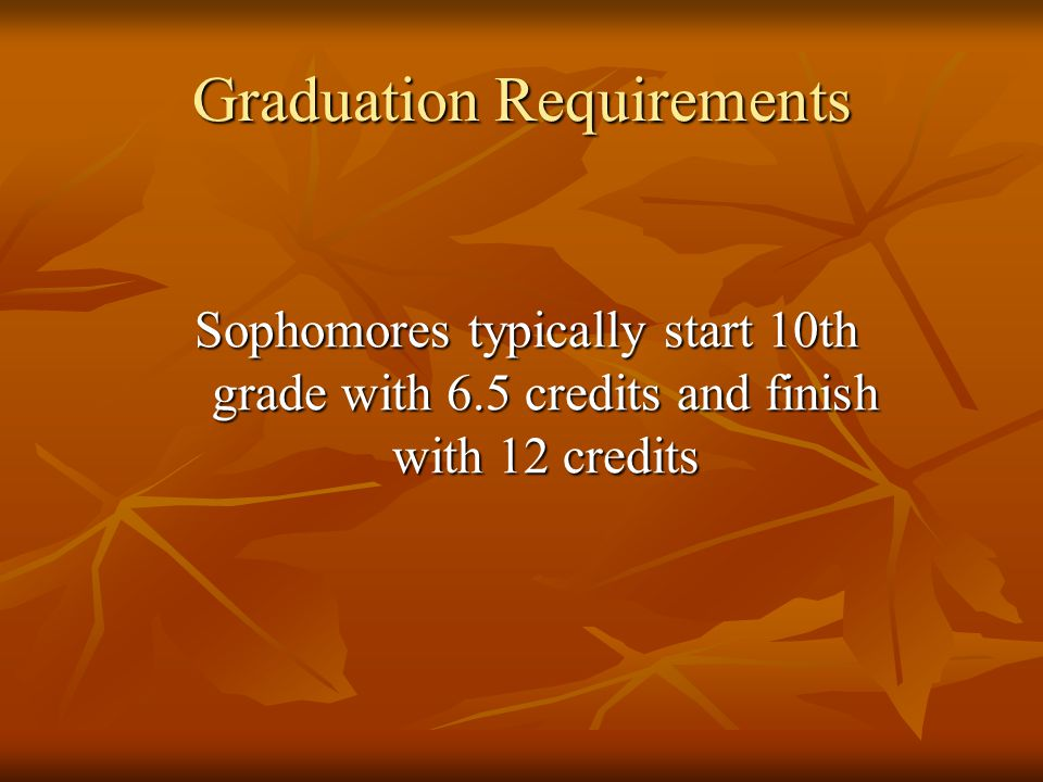 Graduation Requirements Sophomores typically start 10th grade with 6.5 credits and finish with 12 credits