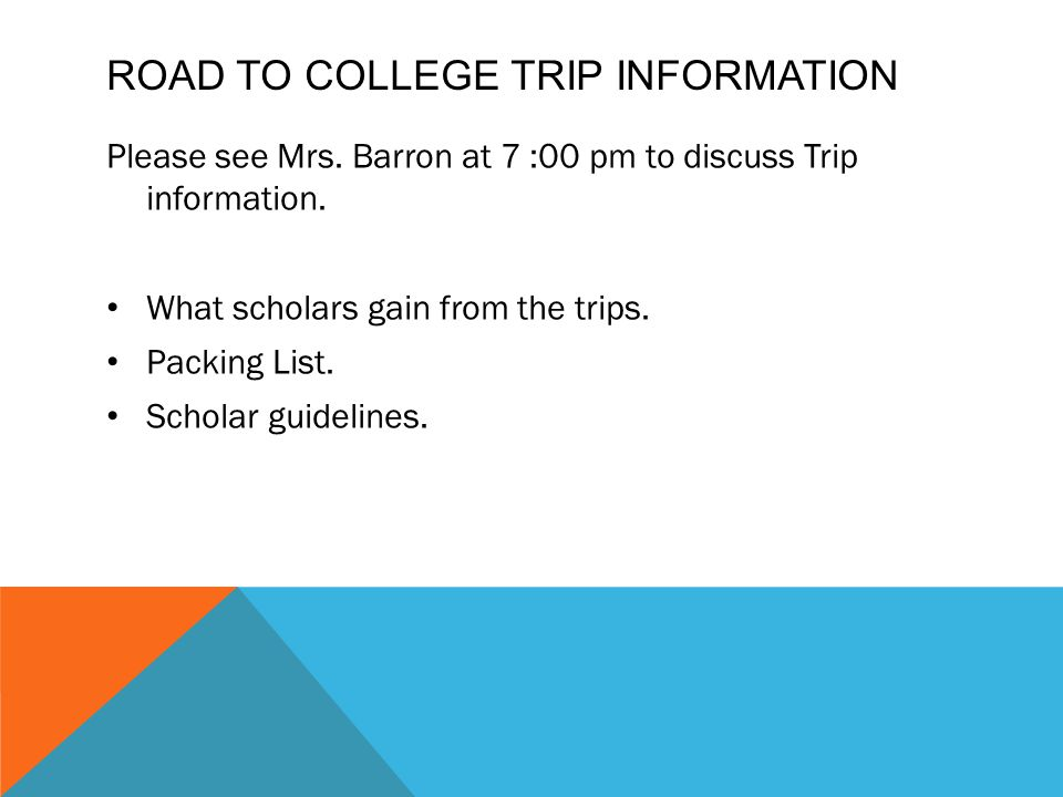 ROAD TO COLLEGE TRIP INFORMATION Please see Mrs.Barron at 7 :00 pm to discuss Trip information.
