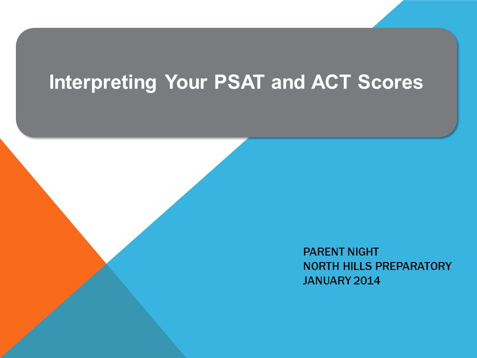 PARENT NIGHT NORTH HILLS PREPARATORY JANUARY 2014 Interpreting Your PSAT and ACT Scores